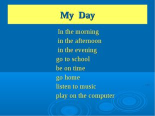 My Day In the morning in the afternoon in the evening go to school be on time