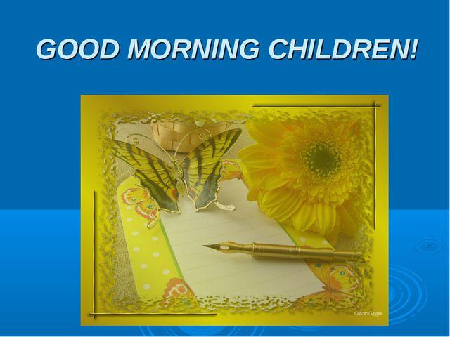 GOOD MORNING CHILDREN!