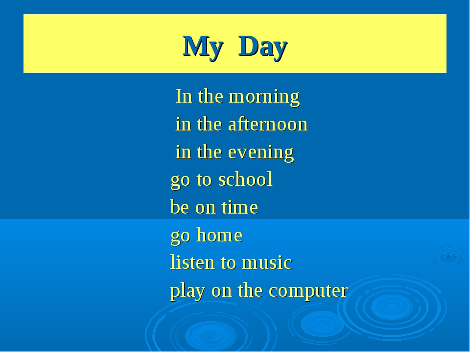 My Day In the morning in the afternoon in the evening go to school be on time...