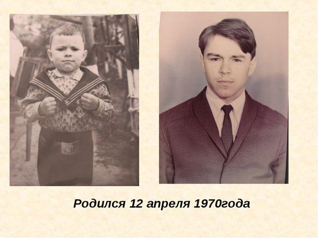 Родился 12 апреля 1970года