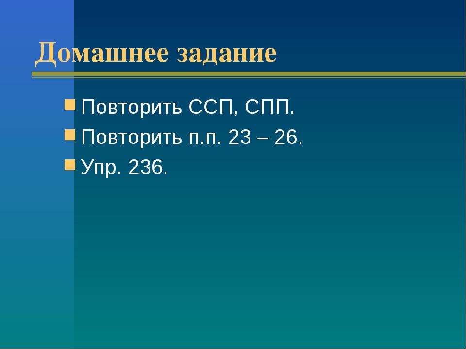 Домашнее задание Повторить ССП, СПП. Повторить п.п. 23 – 26. Упр. 236.
