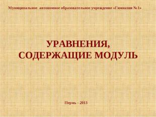 УРАВНЕНИЯ, СОДЕРЖАЩИЕ МОДУЛЬ Пермь - 2013 Муниципальное автономное образовате