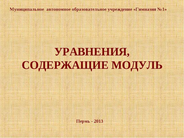 УРАВНЕНИЯ, СОДЕРЖАЩИЕ МОДУЛЬ Пермь - 2013 Муниципальное автономное образовате...