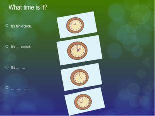 What time is it? It's ten o'clock. It's …. o'clock. It's … … … …. ….