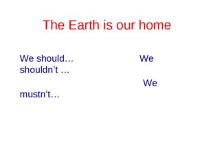 The Earth is our home We should… We shouldn't … We mustn't…