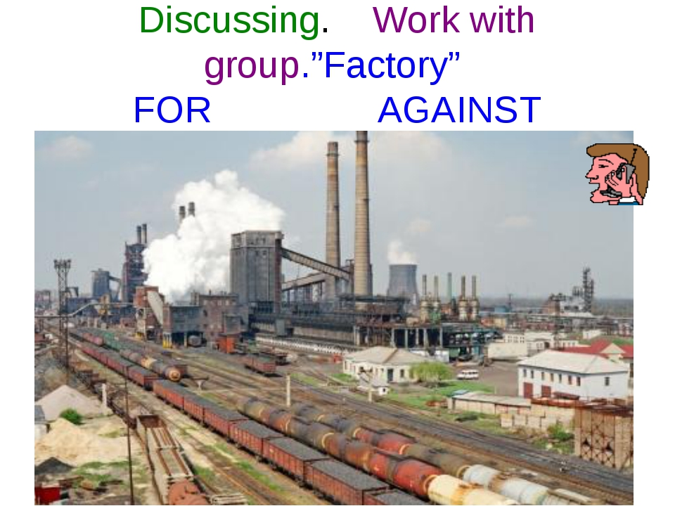 "Discussing. Work with group.""Factory"" FOR AGAINST"