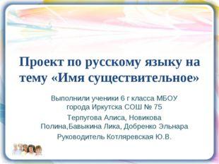Проект по русскому языку на тему «Имя существительное» Выполнили ученики 6 г
