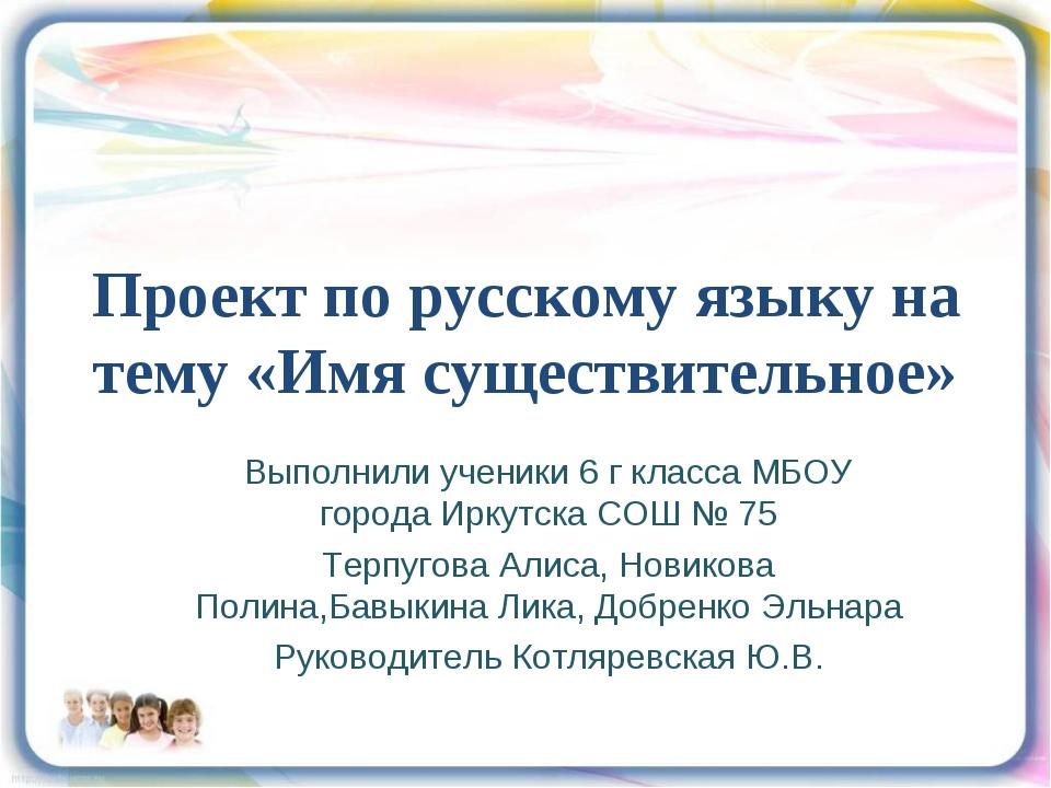Проект по русскому языку на тему «Имя существительное» Выполнили ученики 6 г...