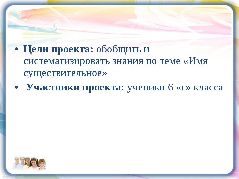 Цели проекта: обобщить и систематизировать знания по теме «Имя существительно...
