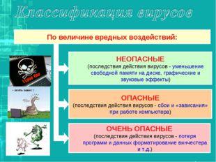По величине вредных воздействий: НЕОПАСНЫЕ (последствия действия вирусов - ум