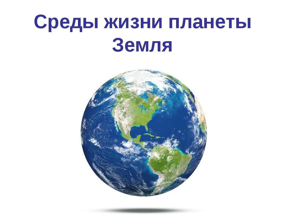 Среды жизни планеты Земля