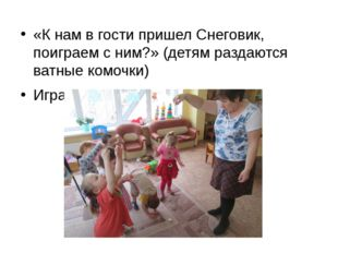 «К нам в гости пришел Снеговик, поиграем с ним?» (детям раздаются ватные комо