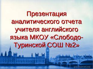 Презентация аналитического отчета учителя английского языка МКОУ «Слободо-Тур