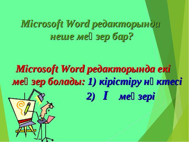 Microsoft Word редакторында неше меңзер бар? Microsoft Word редакторында екі...