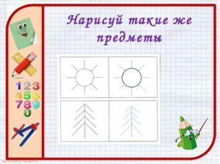 Нарисуй такие же предметы http://ton64ton.blogspot.ru/