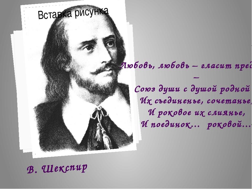 В. Шекспир Любовь, любовь – гласит преданье – Союз души с душой родной – Их с...