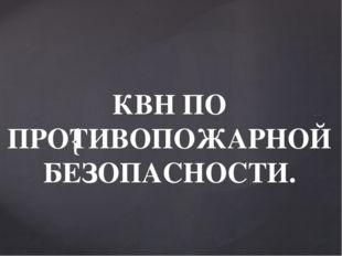 КВН ПО ПРОТИВОПОЖАРНОЙ БЕЗОПАСНОСТИ. {