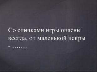 Со спичками игры опасны всегда, от маленькой искры - …….