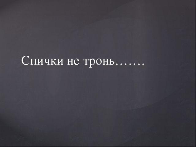 Спички не тронь…….