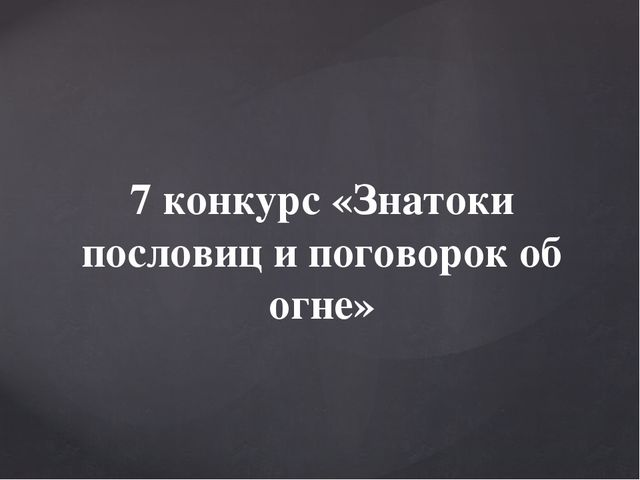 7 конкурс «Знатоки пословиц и поговорок об огне»