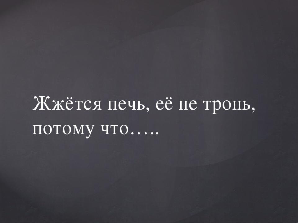 Жжётся печь, её не тронь, потому что…..