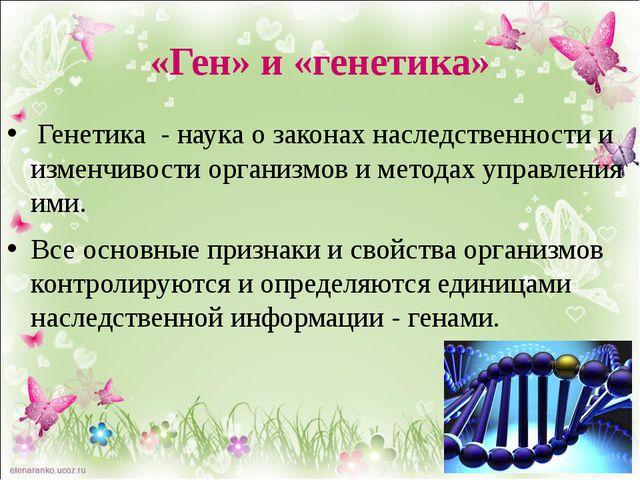 «Ген» и «генетика» Генетика - наука о законах наследственности и изменчивост...
