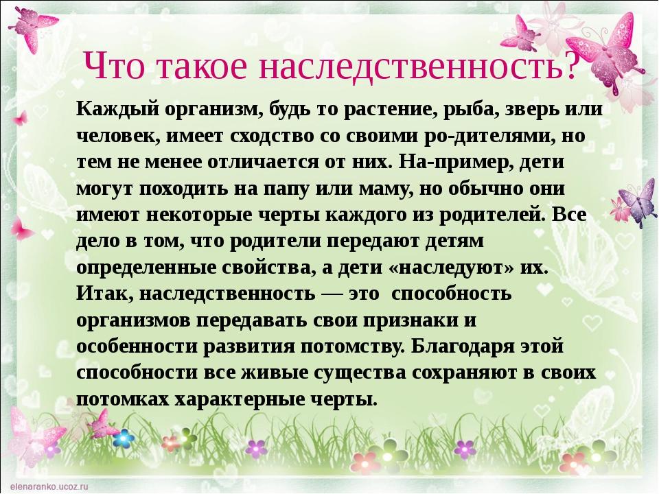 Что такое наследственность? Каждый организм, будь то растение, рыба, зверь ил...