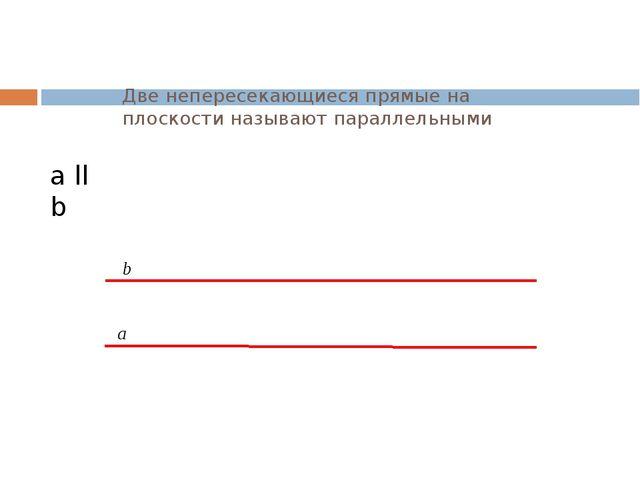 Две непересекающиеся прямые на плоскости называют параллельными а b а ll b