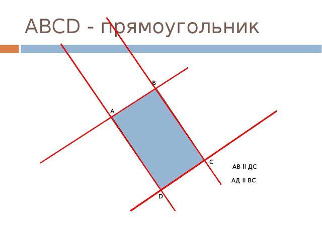 АВСD - прямоугольник D B A С АВ ll ДС АД ll ВС