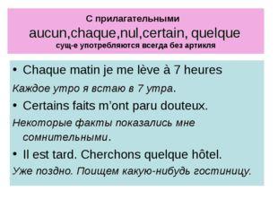 С прилагательными aucun,chaque,nul,certain, quelque сущ-е употребляются всегд