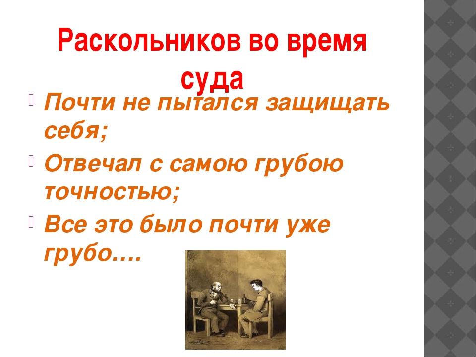 Раскольников во время суда Почти не пытался защищать себя; Отвечал с самою гр...