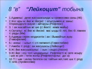 """8 """"в"""" """"Лейкоцит"""" тобына 1.Адамның дене жасушасындағы хромосома саны.(46) 2.Жо"""