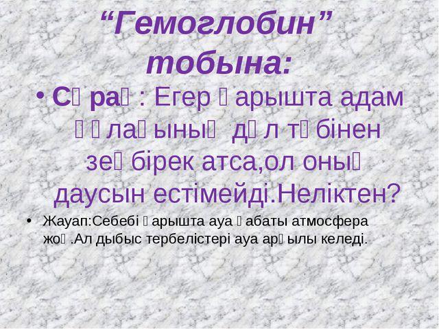 """""""Гемоглобин"""" тобына: Сұрақ: Егер ғарышта адам құлағының дәл түбінен зеңбірек..."""