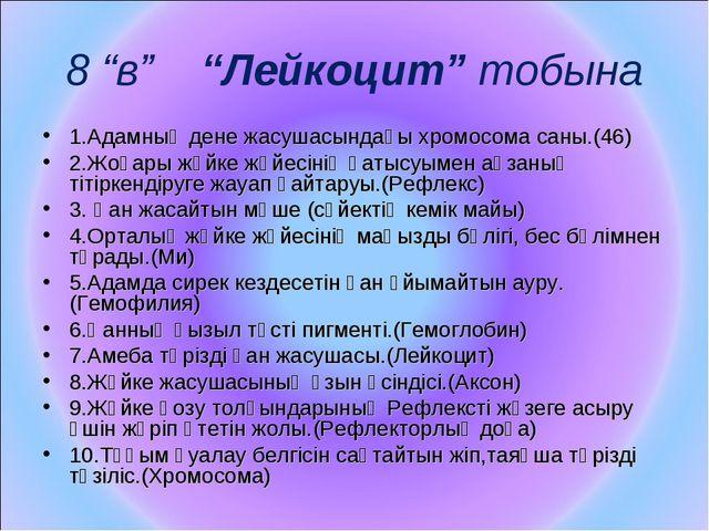 """8 """"в"""" """"Лейкоцит"""" тобына 1.Адамның дене жасушасындағы хромосома саны.(46) 2.Жо..."""