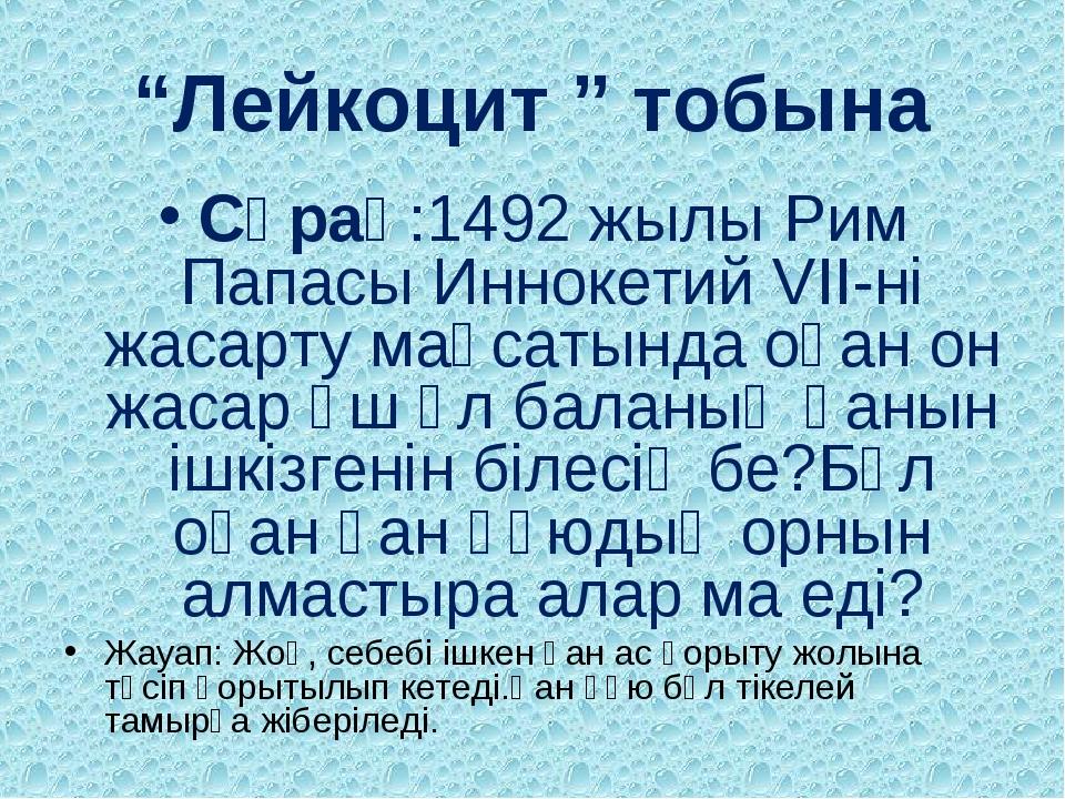 """""""Лейкоцит """" тобына Сұрақ:1492 жылы Рим Папасы Иннокетий VII-ні жасарту мақсат..."""