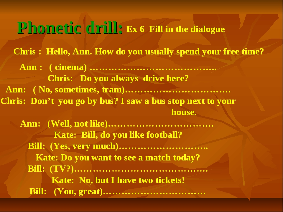 Phonetic drill: Ex 6 Fill in the dialogue Chris : Hello, Ann. How do you usua...