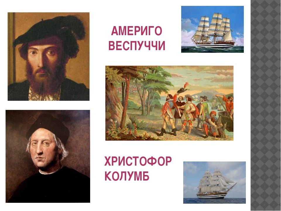 АМЕРИГО ВЕСПУЧЧИ ХРИСТОФОР КОЛУМБ