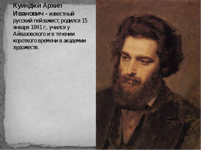 Куинджи Архип Иванович - известный русский пейзажист, родился 15 января 1841...