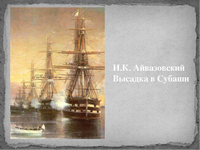 И.К. Айвазовский Высадка в Субаши