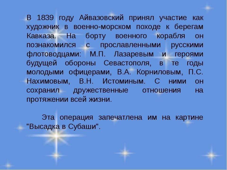 В 1839 году Айвазовский принял участие как художник в военно-морском походе к...