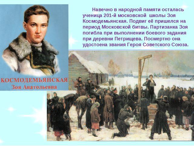 Навечно в народной памяти осталась ученица 201-й московской школы Зоя Космод...