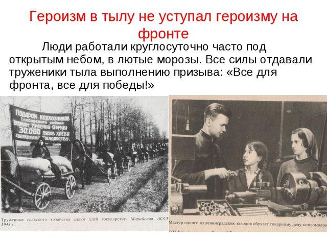 Героизм в тылу не уступал героизму на фронте Люди работали круглосуточно час...