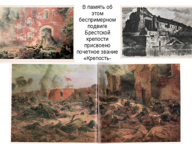 В память об этом беспримерном подвиге Брестской крепости присвоено почетное з...