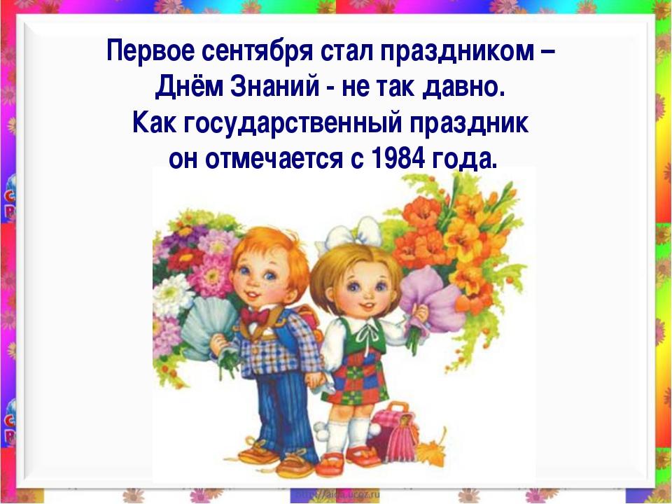 Первое сентября стал праздником – Днём Знаний - не так давно. Как государств...