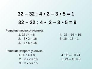 32 – 32 : 4 • 2 – 3 • 5 = 1 32 – 32 : 4 • 2 – 3 • 5 = 9 Решение первого учени