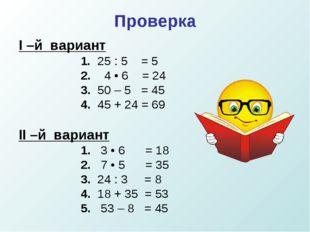 Проверка I –й вариант 1. 25 : 5 = 5 2. 4 • 6 = 24  3. 50 – 5 = 45