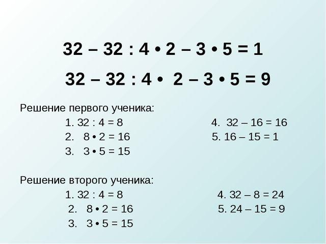 32 – 32 : 4 • 2 – 3 • 5 = 1 32 – 32 : 4 • 2 – 3 • 5 = 9 Решение первого учени...