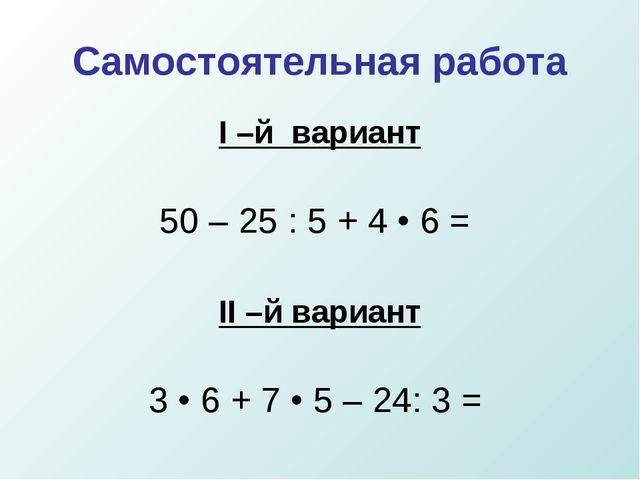 Самостоятельная работа I –й вариант 50 – 25 : 5 + 4 • 6 = II –й вариант 3 • 6...