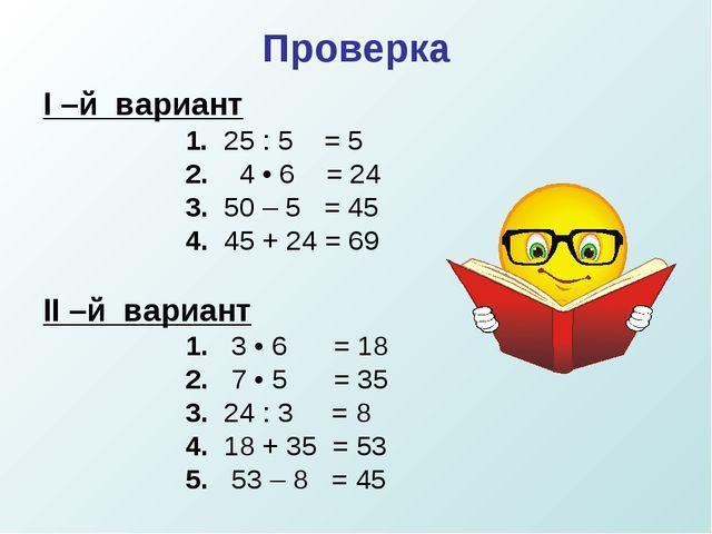Проверка I –й вариант 1. 25 : 5 = 5 2. 4 • 6 = 24  3. 50 – 5 = 45...