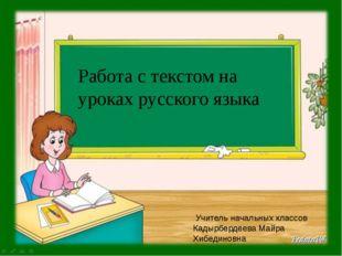 Работа с текстом на уроках русского языка Учитель начальных классов Кадырберд